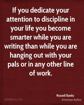 Russell Banks - If you dedicate your attention to discipline in your life you become smarter while you are writing than while you are hanging out with your pals or in any other line of work.