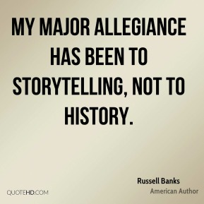My major allegiance has been to storytelling, not to history.