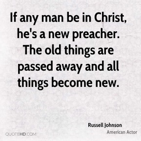 Russell Johnson - If any man be in Christ, he's a new preacher. The old things are passed away and all things become new.