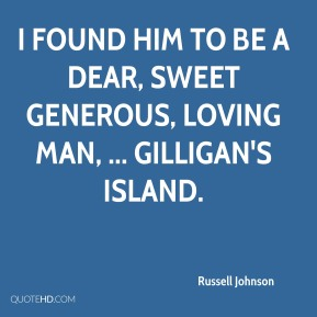 Russell Johnson  - I found him to be a dear, sweet generous, loving man, ... Gilligan's Island.
