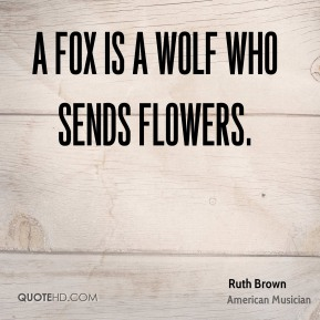 Ruth Brown - A fox is a wolf who sends flowers.