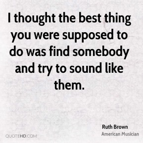 Ruth Brown - I thought the best thing you were supposed to do was find somebody and try to sound like them.