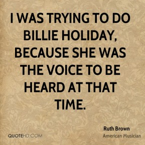Ruth Brown - I was trying to do Billie Holiday, because she was the voice to be heard at that time.