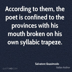 According to them, the poet is confined to the provinces with his mouth broken on his own syllabic trapeze.