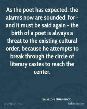 As the poet has expected, the alarms now are sounded, for - and it must be said again - the birth of a poet is always a threat to the existing cultural order, because he attempts to break through the circle of literary castes to reach the center.
