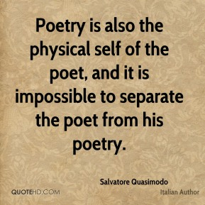 Salvatore Quasimodo - Poetry is also the physical self of the poet, and it is impossible to separate the poet from his poetry.