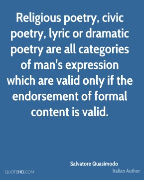 Salvatore Quasimodo - Religious poetry, civic poetry, lyric or dramatic poetry are all categories of man's expression which are valid only if the endorsement of formal content is valid.