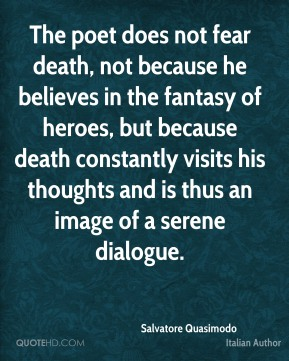 The poet does not fear death, not because he believes in the fantasy of heroes, but because death constantly visits his thoughts and is thus an image of a serene dialogue.