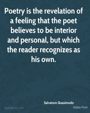 Poetry is the revelation of a feeling that the poet believes to be interior and personal, but which the reader recognizes as his own.