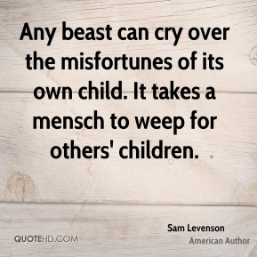 Sam Levenson - Any beast can cry over the misfortunes of its own child. It takes a mensch to weep for others' children.