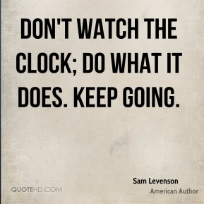 Sam Levenson - Don't watch the clock; do what it does. Keep going.