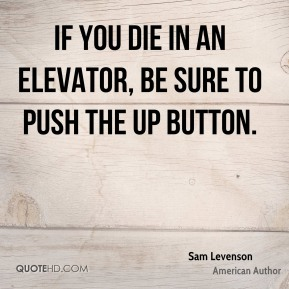 Sam Levenson - If you die in an elevator, be sure to push the Up button.