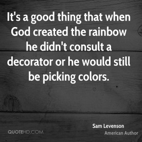 It's a good thing that when God created the rainbow he didn't consult a decorator or he would still be picking colors.