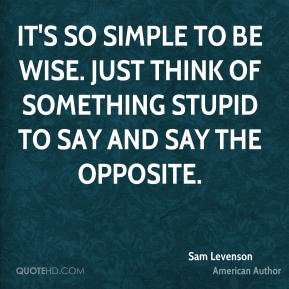 It's so simple to be wise. Just think of something stupid to say and say the opposite.