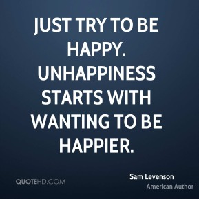 Sam Levenson - Just try to be happy. Unhappiness starts with wanting to be happier.