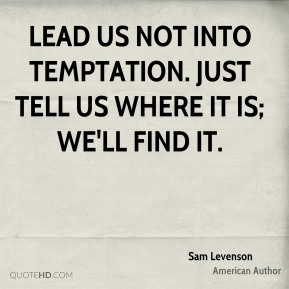 Lead us not into temptation. Just tell us where it is; we'll find it.
