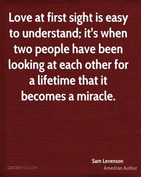 Love at first sight is easy to understand; it's when two people have been looking at each other for a lifetime that it becomes a miracle.
