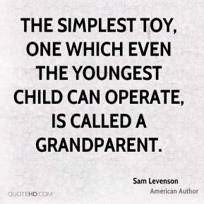 The simplest toy, one which even the youngest child can operate, is called a grandparent.