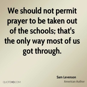 We should not permit prayer to be taken out of the schools; that's the only way most of us got through.