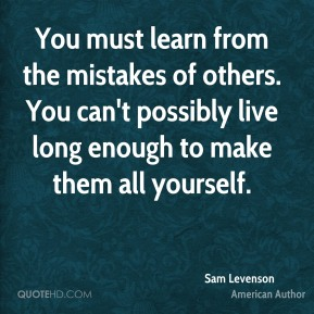 You must learn from the mistakes of others. You can't possibly live long enough to make them all yourself.