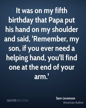 Sam Levenson - It was on my fifth birthday that Papa put his hand on my shoulder and said, 'Remember, my son, if you ever need a helping hand, you'll find one at the end of your arm.'