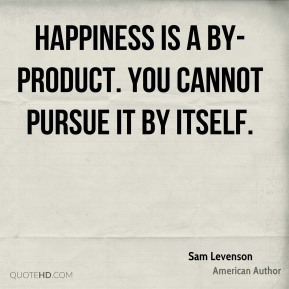 Happiness is a by-product. You cannot pursue it by itself.