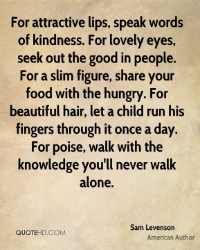 Sam Levenson  - For attractive lips, speak words of kindness. For lovely eyes, seek out the good in people. For a slim figure, share your food with the hungry. For beautiful hair, let a child run his fingers through it once a day. For poise, walk with the knowledge you'll never walk alone.