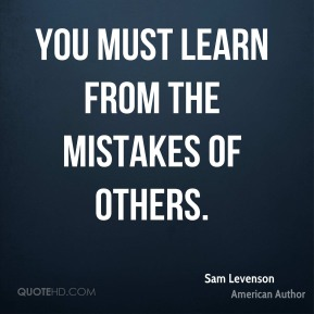 Sam Levenson  - You must learn from the mistakes of others.