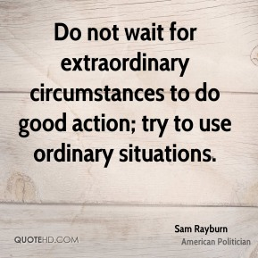 Sam Rayburn - Do not wait for extraordinary circumstances to do good action; try to use ordinary situations.