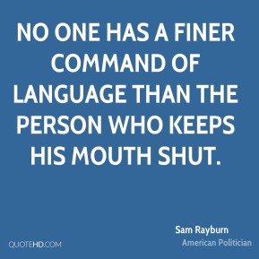Sam Rayburn - No one has a finer command of language than the person who keeps his mouth shut.