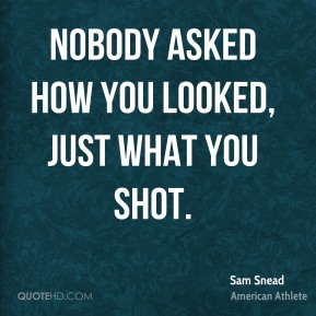 Nobody asked how you looked, just what you shot.