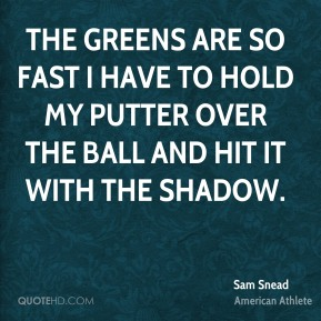 The greens are so fast I have to hold my putter over the ball and hit it with the shadow.