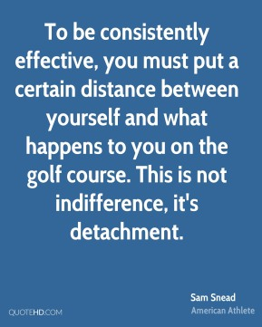 Sam Snead - To be consistently effective, you must put a certain distance between yourself and what happens to you on the golf course. This is not indifference, it's detachment.