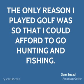 Sam Snead  - The only reason I played golf was so that I could afford to go hunting and fishing.