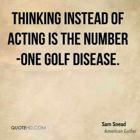 Sam Snead  - Thinking instead of acting is the number-one golf disease.