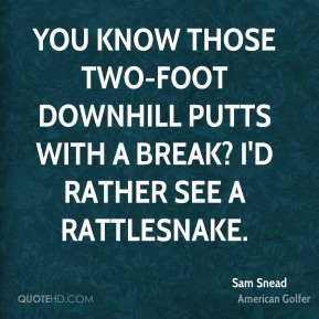 Sam Snead  - You know those two-foot downhill putts with a break? I'd rather see a rattlesnake.