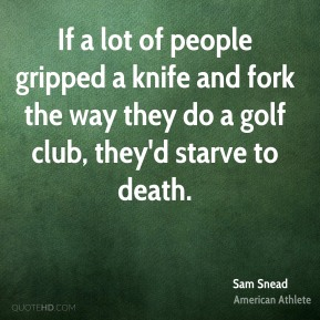 Sam Snead - If a lot of people gripped a knife and fork the way they do a golf club, they'd starve to death.