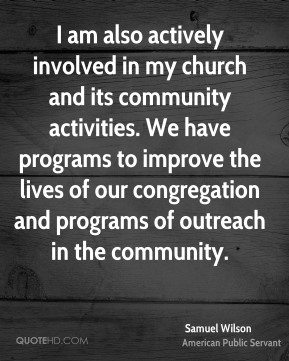 Samuel Wilson - I am also actively involved in my church and its community activities. We have programs to improve the lives of our congregation and programs of outreach in the community.
