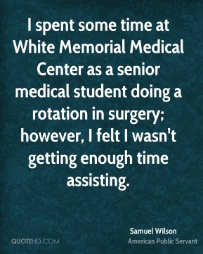 I spent some time at White Memorial Medical Center as a senior medical student doing a rotation in surgery; however, I felt I wasn't getting enough time assisting.