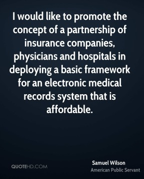 Samuel Wilson - I would like to promote the concept of a partnership of insurance companies, physicians and hospitals in deploying a basic framework for an electronic medical records system that is affordable.