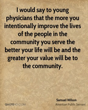 I would say to young physicians that the more you intentionally improve the lives of the people in the community you serve the better your life will be and the greater your value will be to the community.