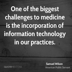 Samuel Wilson - One of the biggest challenges to medicine is the incorporation of information technology in our practices.