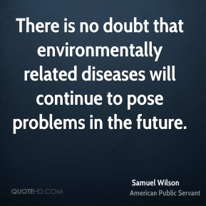 Samuel Wilson - There is no doubt that environmentally related diseases will continue to pose problems in the future.