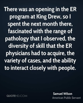 Samuel Wilson - There was an opening in the ER program at King Drew, so I spent the next month there, fascinated with the range of pathology that I observed, the diversity of skill that the ER physicians had to acquire, the variety of cases, and the ability to interact closely with people.