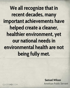 We all recognize that in recent decades, many important achievements have helped create a cleaner, healthier environment, yet our national needs in environmental health are not being fully met.