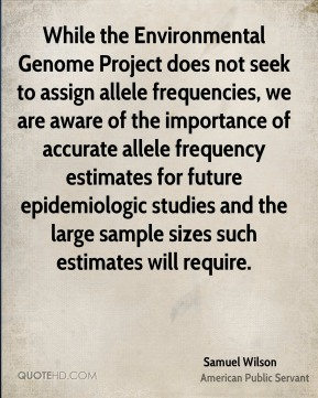 Samuel Wilson - While the Environmental Genome Project does not seek to assign allele frequencies, we are aware of the importance of accurate allele frequency estimates for future epidemiologic studies and the large sample sizes such estimates will require.