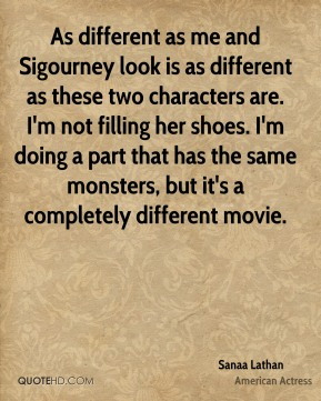As different as me and Sigourney look is as different as these two characters are. I'm not filling her shoes. I'm doing a part that has the same monsters, but it's a completely different movie.