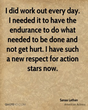 I did work out every day. I needed it to have the endurance to do what needed to be done and not get hurt. I have such a new respect for action stars now.