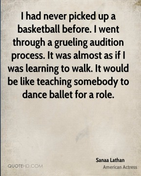 Sanaa Lathan - I had never picked up a basketball before. I went through a grueling audition process. It was almost as if I was learning to walk. It would be like teaching somebody to dance ballet for a role.
