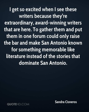 Sandra Cisneros  - I get so excited when I see these writers because they're extraordinary, award-winning writers that are here. To gather them and put them in one forum could only raise the bar and make San Antonio known for something memorable like literature instead of the stories that dominate San Antonio.